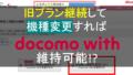 【docomo with】6月以降機種変更しても、docomo withを継続して適用可能!!
