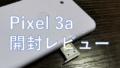 【開封レビュー】画質とコスパを両立した最強スマホGoogle Pixel 3aの性能・カメラ・電池持ちを検証!!